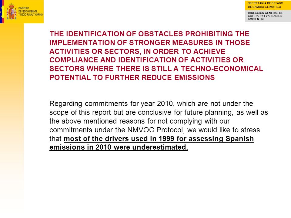 THE IDENTIFICATION OF OBSTACLES PROHIBITING THE IMPLEMENTATION OF STRONGER MEASURES IN THOSE ACTIVITIES OR SECTORS, IN ORDER TO ACHIEVE COMPLIANCE AND IDENTIFICATION OF ACTIVITIES OR SECTORS WHERE THERE IS STILL A TECHNO-ECONOMICAL POTENTIAL TO FURTHER REDUCE EMISSIONS Regarding commitments for year 2010, which are not under the scope of this report but are conclusive for future planning, as well as the above mentioned reasons for not complying with our commitments under the NMVOC Protocol, we would like to stress that most of the drivers used in 1999 for assessing Spanish emissions in 2010 were underestimated.