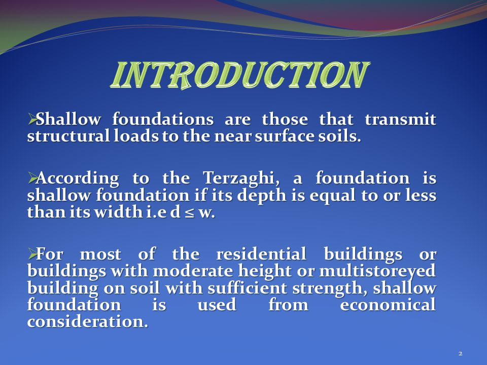 INTRODUCTION Shallow foundations are those that transmit structural loads to the near surface soils.