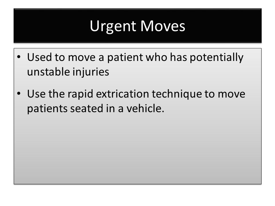 Urgent Moves Used to move a patient who has potentially unstable injuries.