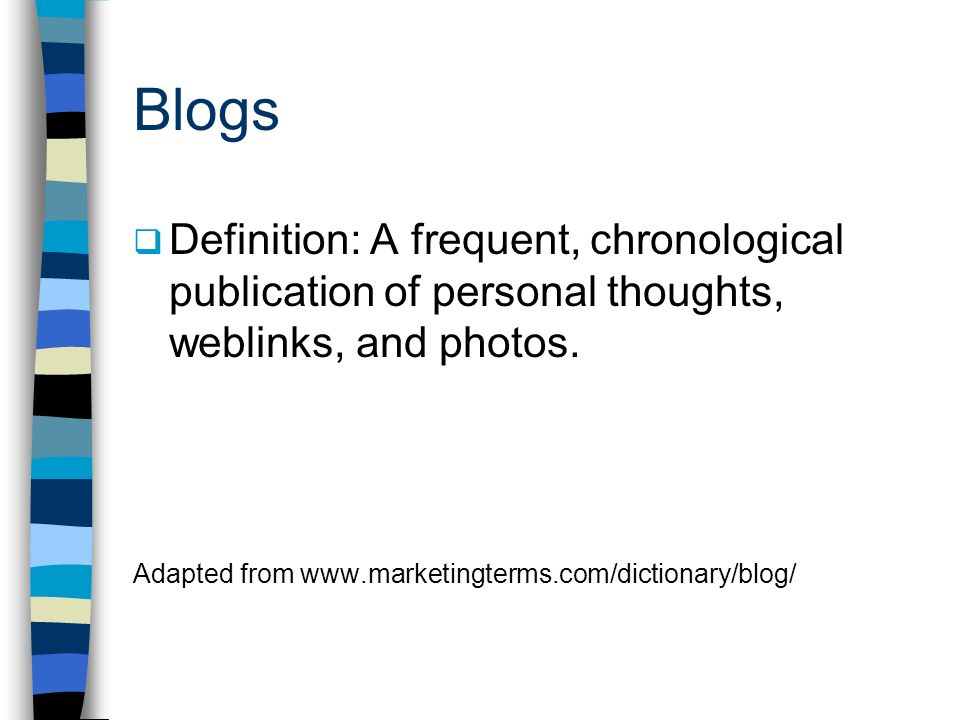 Blogs Definition: A frequent, chronological publication of personal thoughts, weblinks, and photos.