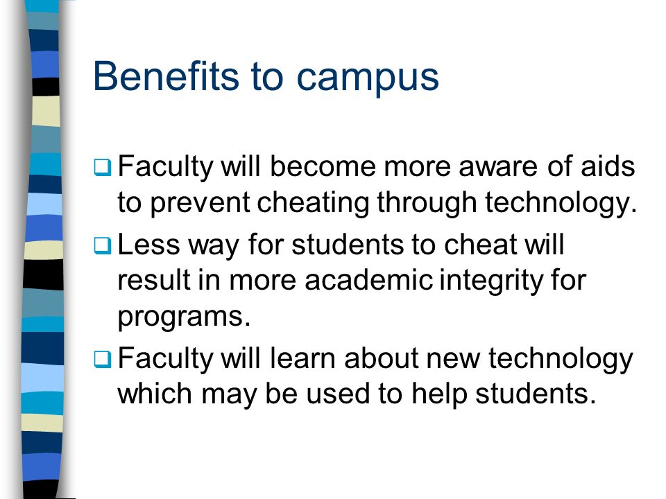 Benefits to campus Faculty will become more aware of aids to prevent cheating through technology.