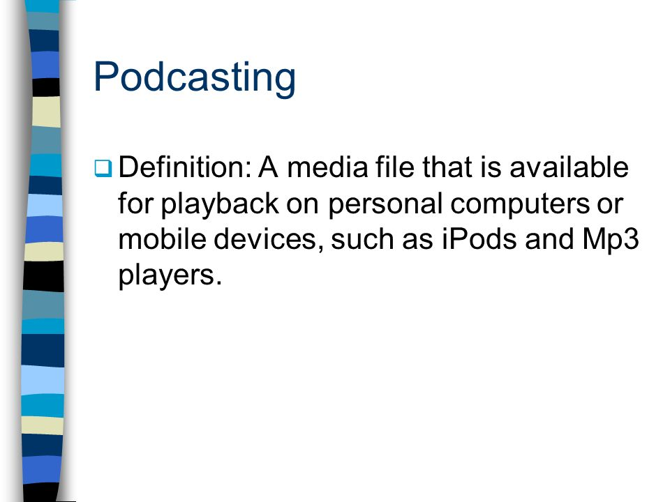 Podcasting Definition: A media file that is available for playback on personal computers or mobile devices, such as iPods and Mp3 players.