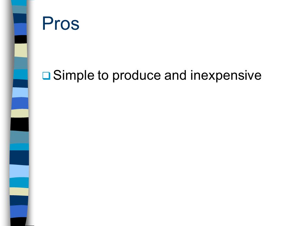 Pros Simple to produce and inexpensive