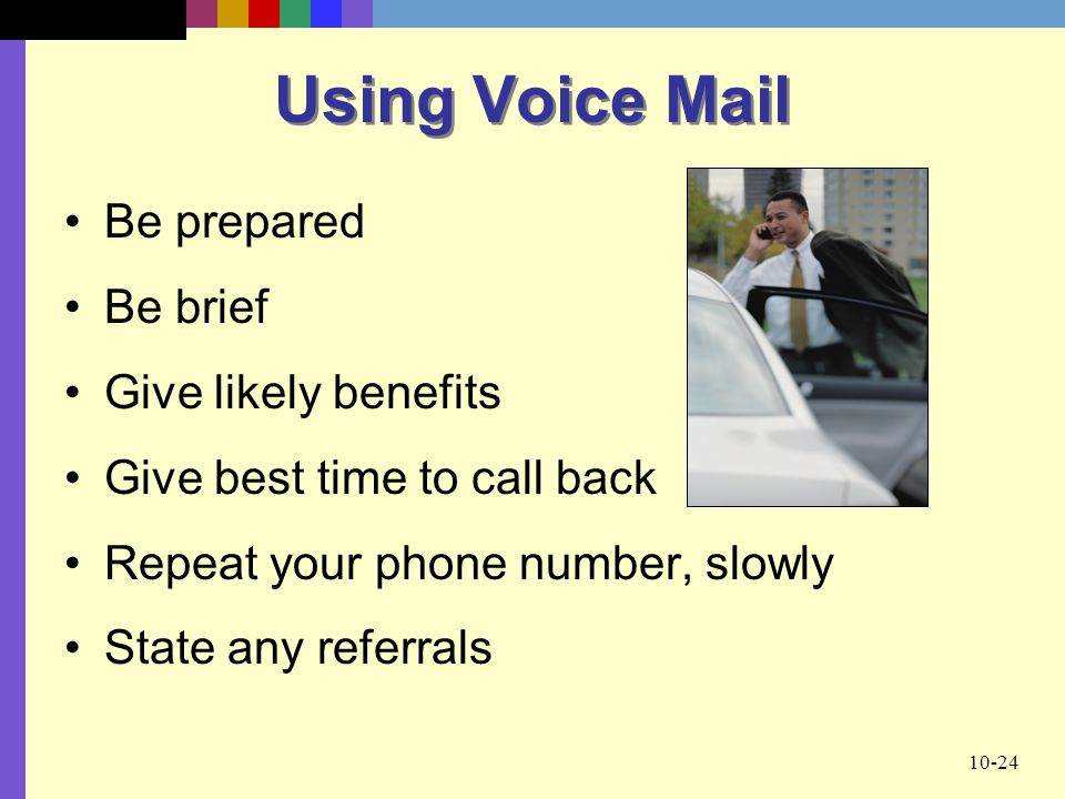 Using Voice Mail Be prepared Be brief Give likely benefits