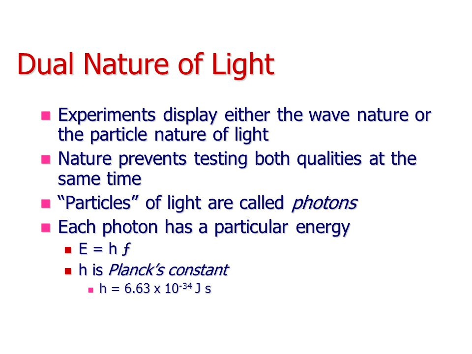 Dual Nature of Light Experiments display either the wave nature or the particle nature of light.
