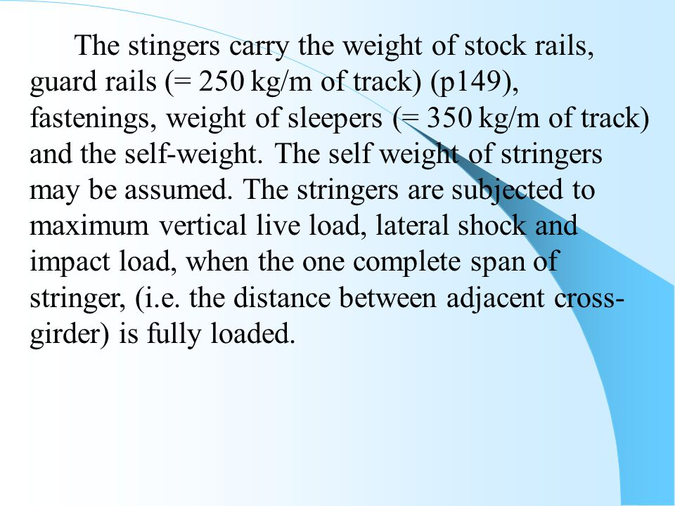 The stingers carry the weight of stock rails, guard rails (= 250 kg/m of track) (p149), fastenings, weight of sleepers (= 350 kg/m of track) and the self-weight.
