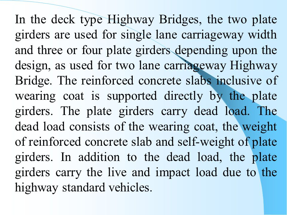 In the deck type Highway Bridges, the two plate girders are used for single lane carriageway width and three or four plate girders depending upon the design, as used for two lane carriageway Highway Bridge.
