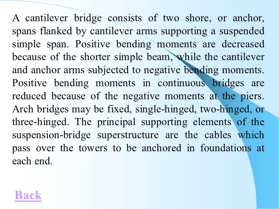 A cantilever bridge consists of two shore, or anchor, spans flanked by cantilever arms supporting a suspended simple span. Positive bending moments are decreased because of the shorter simple beam, while the cantilever and anchor arms subjected to negative bending moments. Positive bending moments in continuous bridges are reduced because of the negative moments at the piers. Arch bridges may be fixed, single-hinged, two-hinged, or three-hinged. The principal supporting elements of the suspension-bridge superstructure are the cables which pass over the towers to be anchored in foundations at each end.