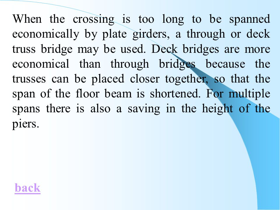 When the crossing is too long to be spanned economically by plate girders, a through or deck truss bridge may be used. Deck bridges are more economical than through bridges because the trusses can be placed closer together, so that the span of the floor beam is shortened. For multiple spans there is also a saving in the height of the piers.