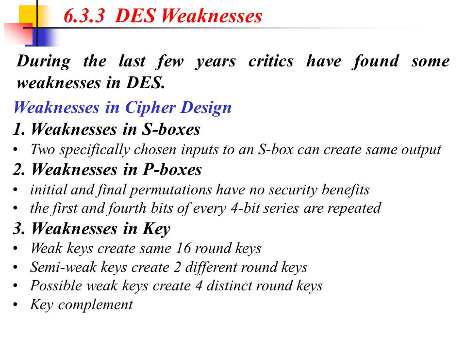 6.3.3 DES Weaknesses During the last few years critics have found some weaknesses in DES. Weaknesses in Cipher Design.
