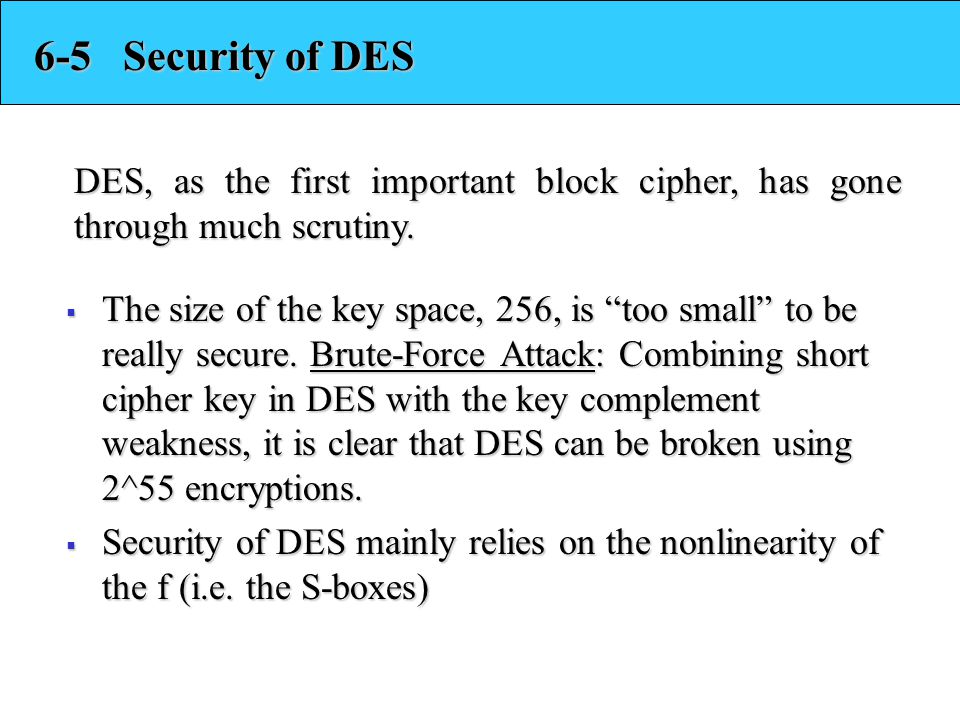 6-5 Security of DES DES, as the first important block cipher, has gone through much scrutiny.