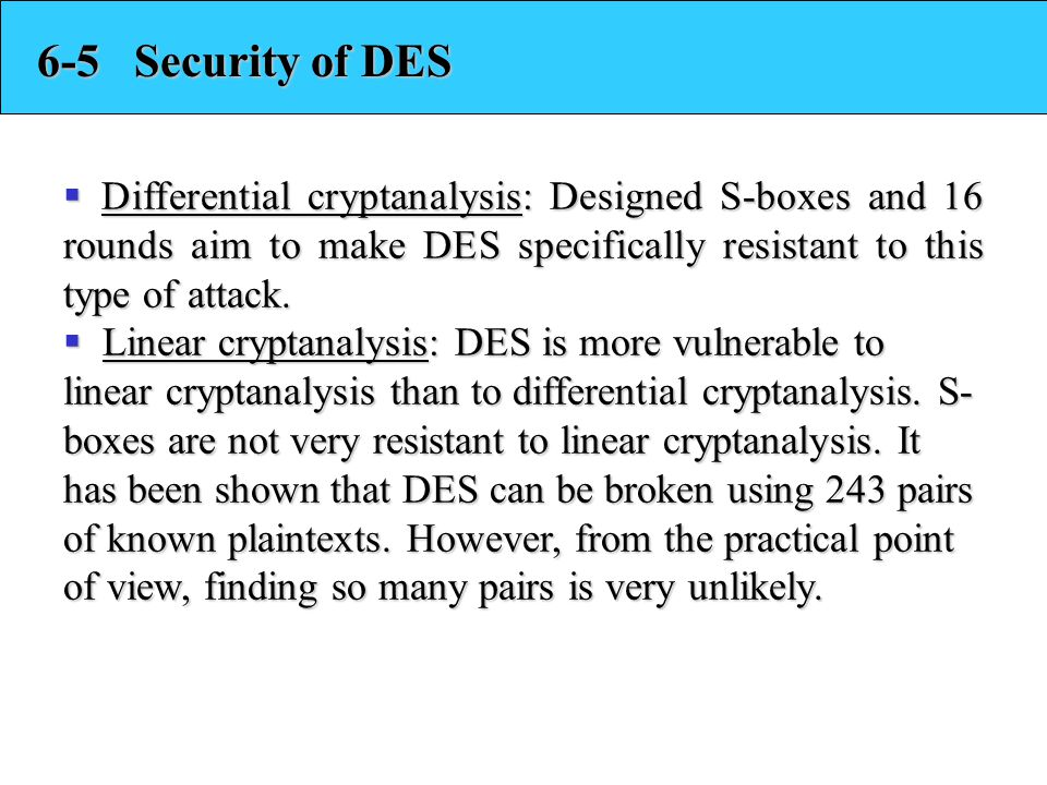 6-5 Security of DES Differential cryptanalysis: Designed S-boxes and 16 rounds aim to make DES specifically resistant to this type of attack.