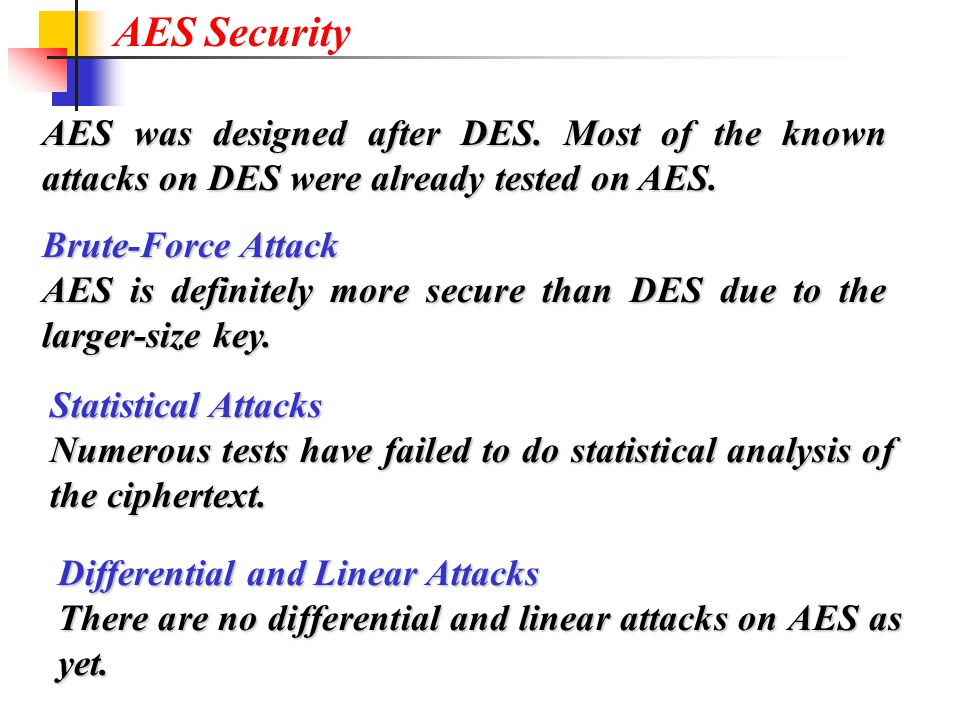 AES Security AES was designed after DES. Most of the known attacks on DES were already tested on AES.