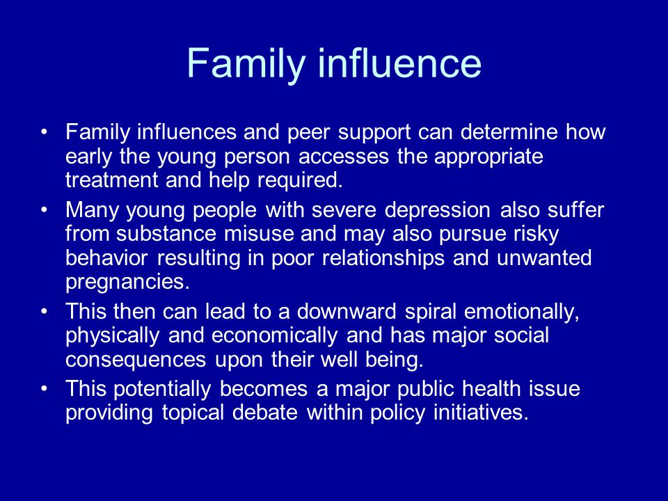 Family influence Family influences and peer support can determine how early the young person accesses the appropriate treatment and help required.
