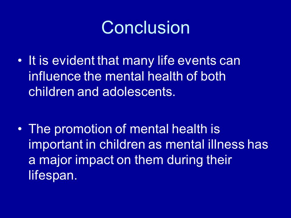 Conclusion It is evident that many life events can influence the mental health of both children and adolescents.