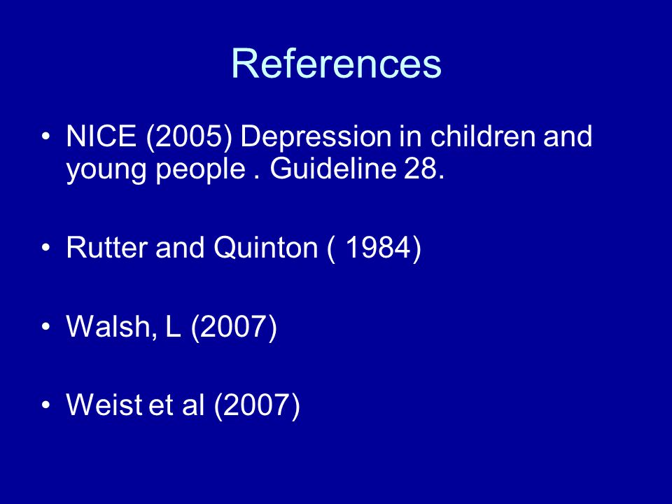 References NICE (2005) Depression in children and young people . Guideline 28. Rutter and Quinton ( 1984)