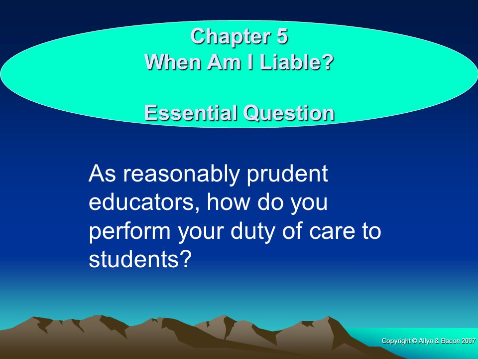 Chapter 5 When Am I Liable Essential Question. As reasonably prudent educators, how do you perform your duty of care to students
