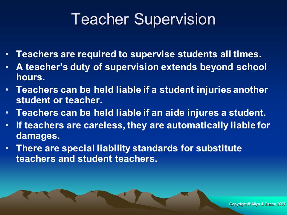 Teacher Supervision Teachers are required to supervise students all times. A teacher's duty of supervision extends beyond school hours.