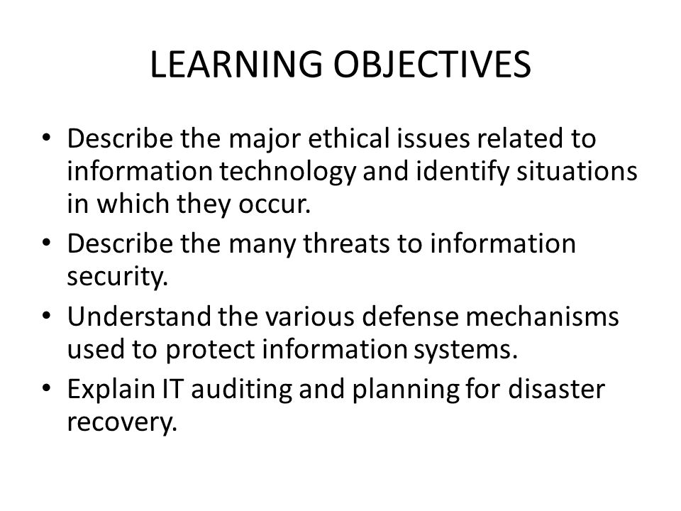 LEARNING OBJECTIVES Describe the major ethical issues related to information technology and identify situations in which they occur.