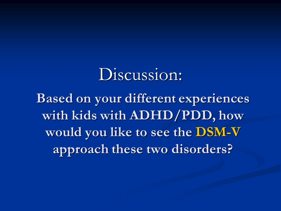 Discussion: Based on your different experiences with kids with ADHD/PDD, how would you like to see the DSM-V approach these two disorders