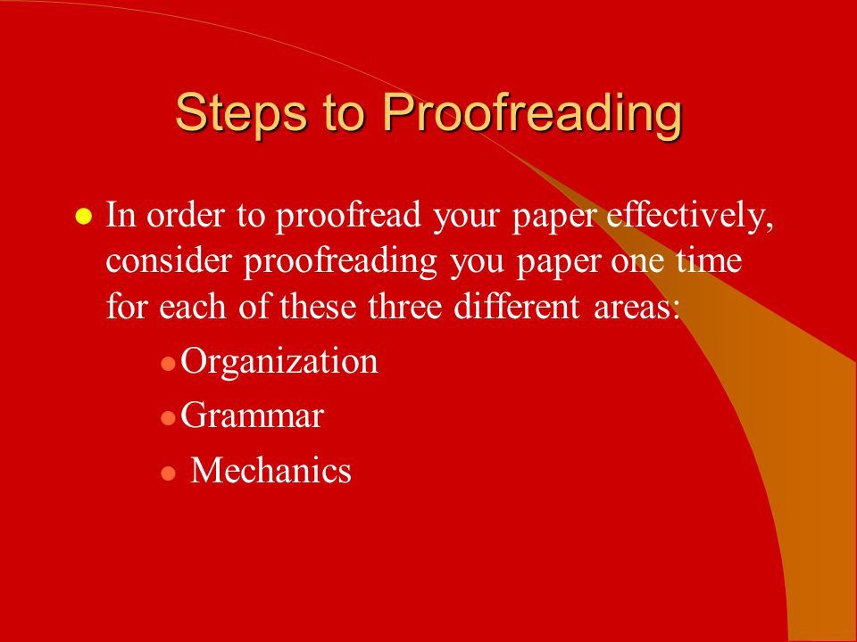 Steps to Proofreading In order to proofread your paper effectively, consider proofreading you paper one time for each of these three different areas: