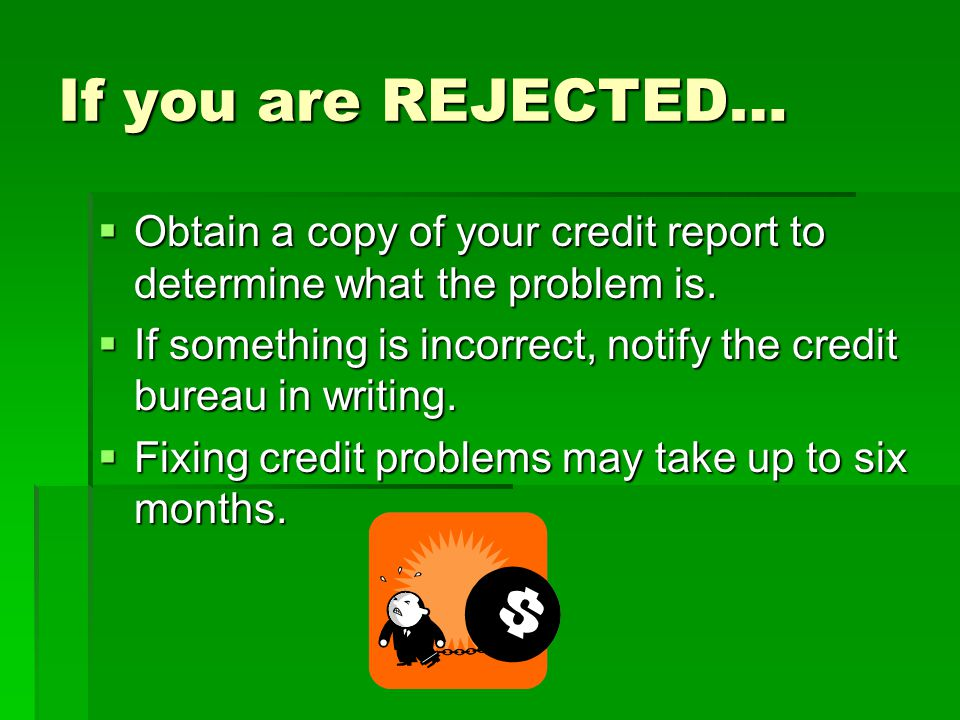 If you are REJECTED… Obtain a copy of your credit report to determine what the problem is.