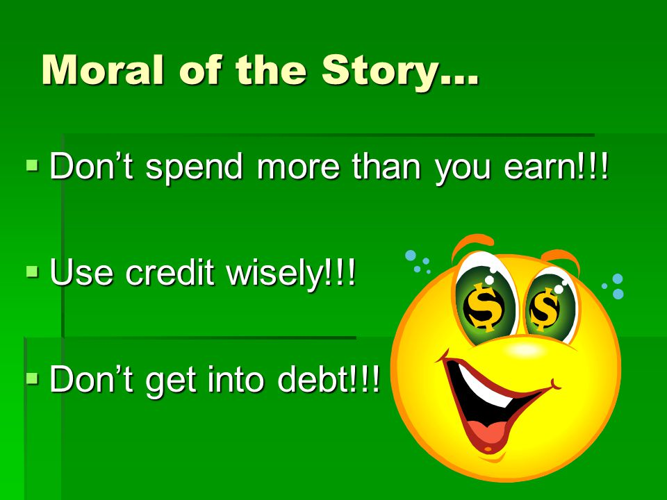 Moral of the Story… Don't spend more than you earn!!!