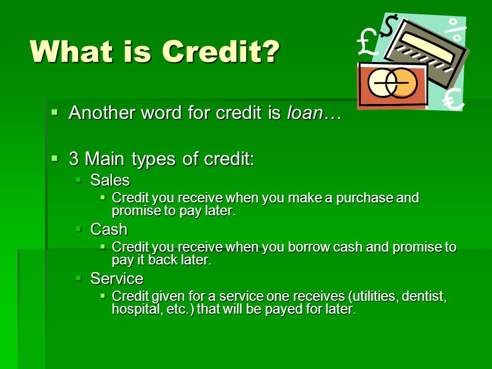 What is Credit Another word for credit is loan…