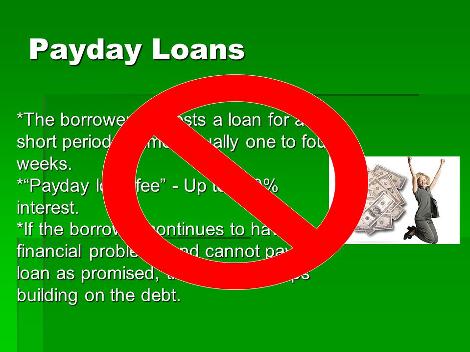 Payday Loans *The borrower requests a loan for a short period of time, usually one to four weeks. * Payday loan fee - Up to 360% interest.