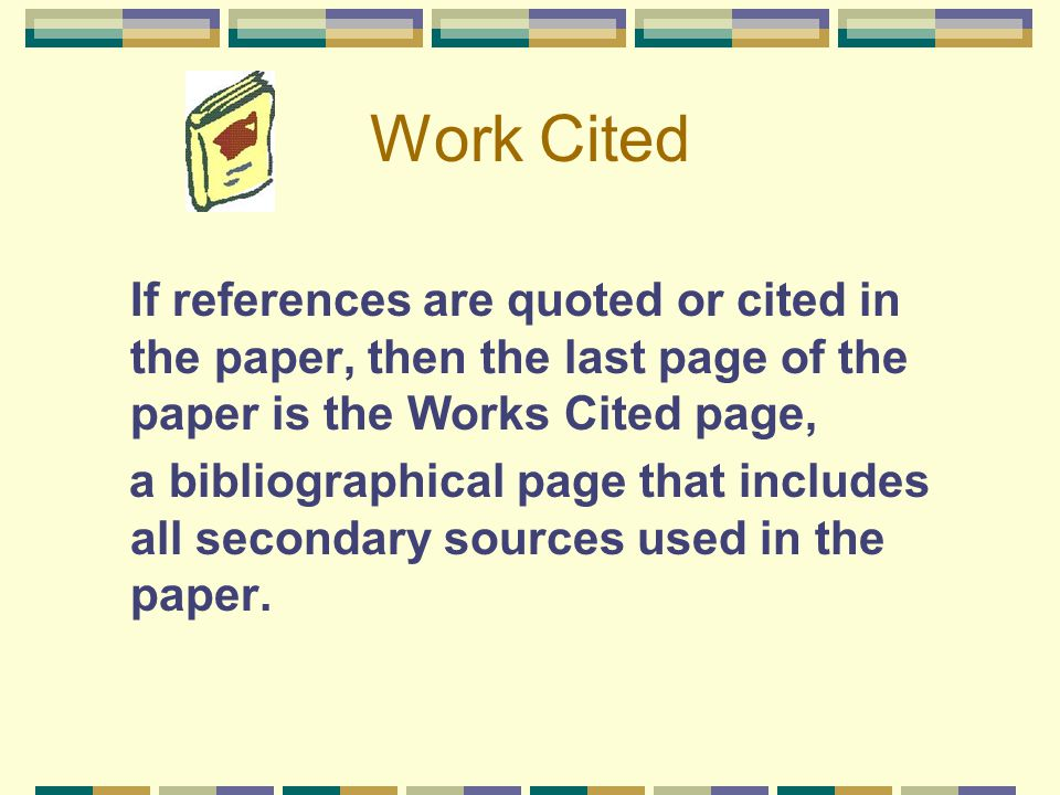 Work Cited If references are quoted or cited in the paper, then the last page of the paper is the Works Cited page,