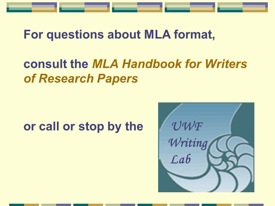 For questions about MLA format, consult the MLA Handbook for Writers of Research Papers or call or stop by the UWF Writing Lab