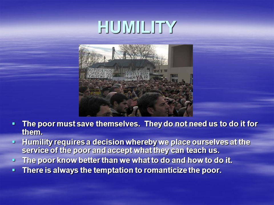 HUMILITY The poor must save themselves. They do not need us to do it for them.