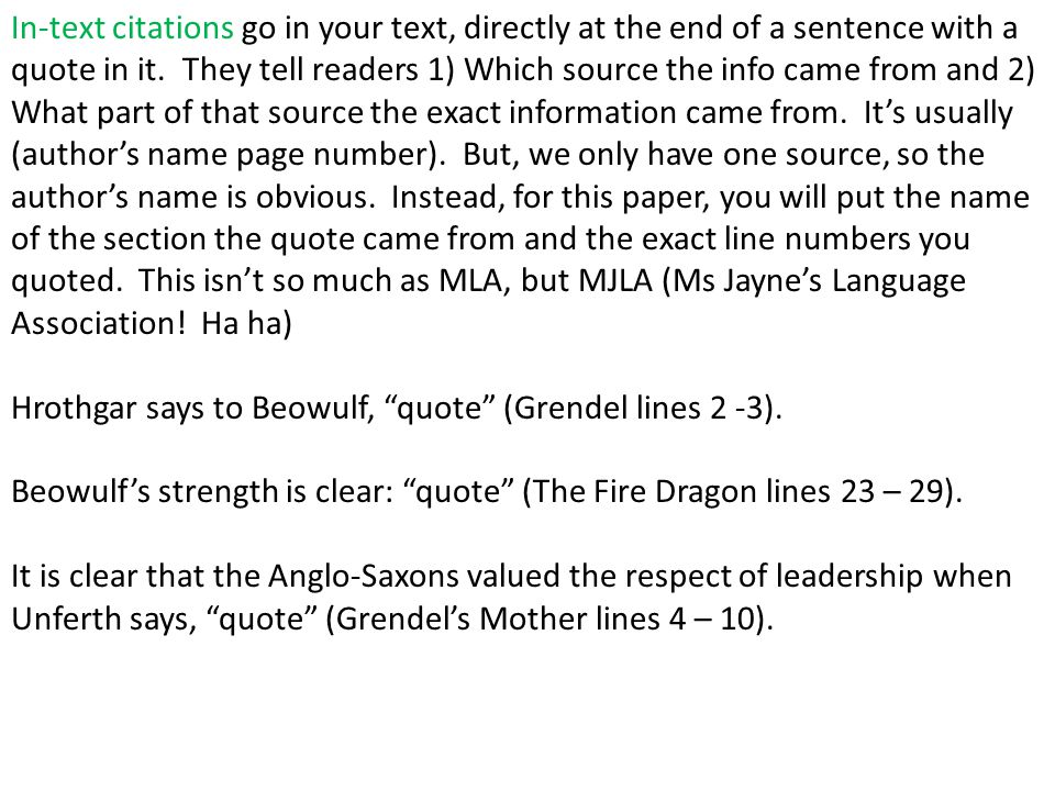 In-text citations go in your text, directly at the end of a sentence with a quote in it. They tell readers 1) Which source the info came from and 2) What part of that source the exact information came from. It's usually (author's name page number). But, we only have one source, so the author's name is obvious. Instead, for this paper, you will put the name of the section the quote came from and the exact line numbers you quoted. This isn't so much as MLA, but MJLA (Ms Jayne's Language Association! Ha ha)