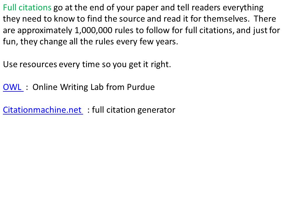 Full citations go at the end of your paper and tell readers everything they need to know to find the source and read it for themselves. There are approximately 1,000,000 rules to follow for full citations, and just for fun, they change all the rules every few years.