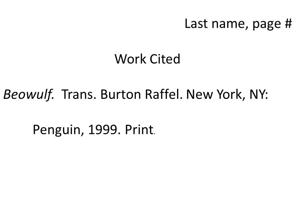 Last name, page # Work Cited Beowulf. Trans. Burton Raffel. New York, NY: Penguin, Print.