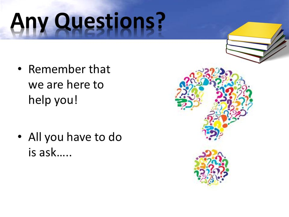 Any Questions Remember that we are here to help you!