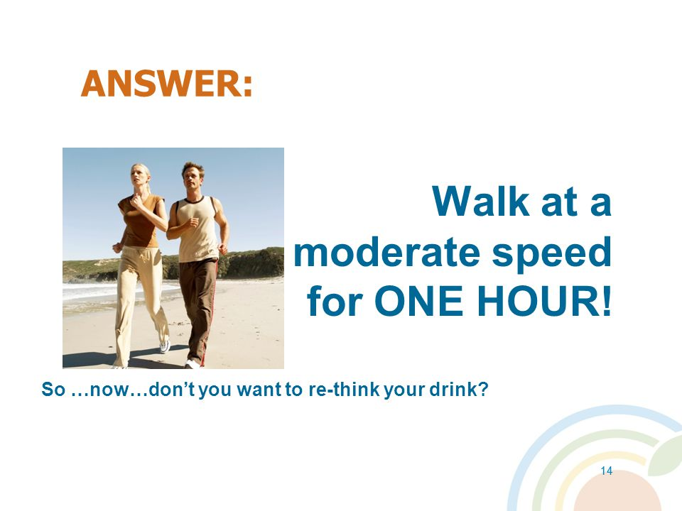 Walk at a moderate speed for ONE HOUR! ANSWER: