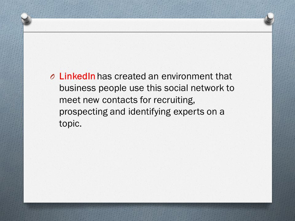 LinkedIn has created an environment that business people use this social network to meet new contacts for recruiting, prospecting and identifying experts on a topic.