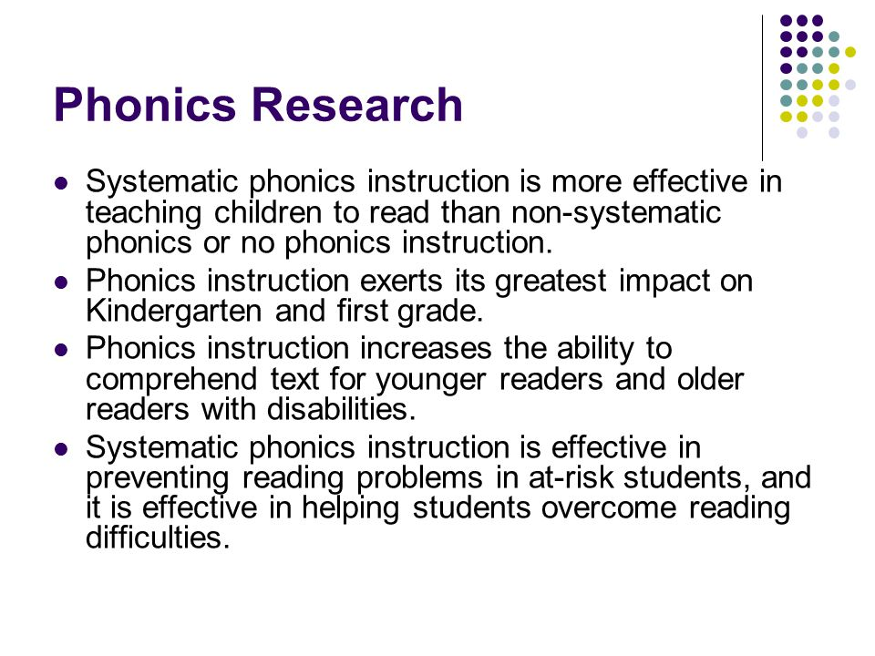 Phonics Research Systematic phonics instruction is more effective in teaching children to read than non-systematic phonics or no phonics instruction.