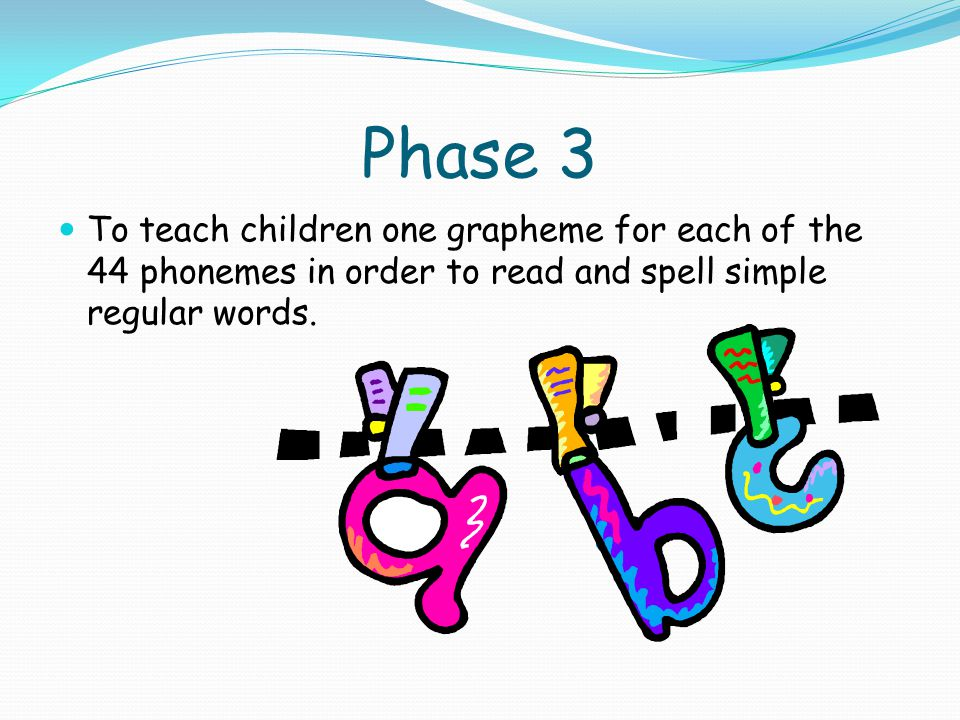 Phase 3 To teach children one grapheme for each of the 44 phonemes in order to read and spell simple regular words.