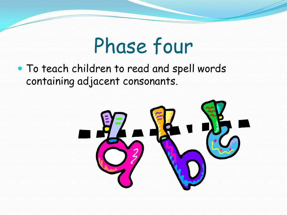 Phase four To teach children to read and spell words containing adjacent consonants.