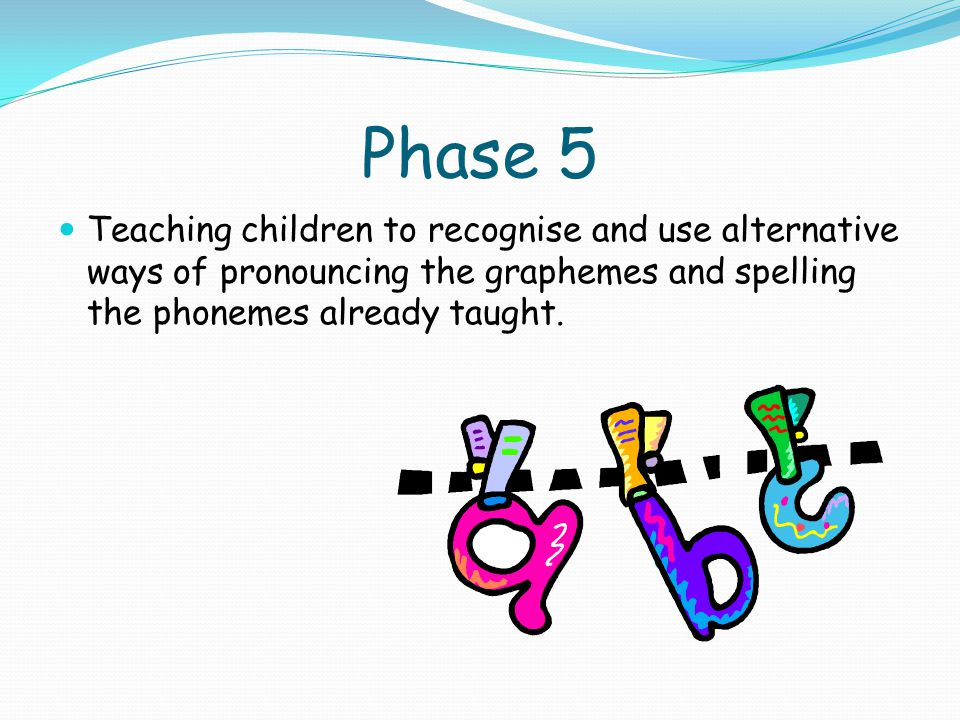Phase 5 Teaching children to recognise and use alternative ways of pronouncing the graphemes and spelling the phonemes already taught.