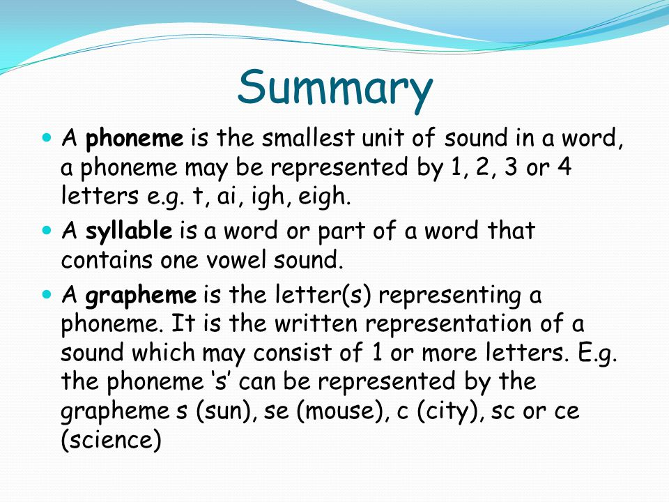 Summary A phoneme is the smallest unit of sound in a word, a phoneme may be represented by 1, 2, 3 or 4 letters e.g. t, ai, igh, eigh.
