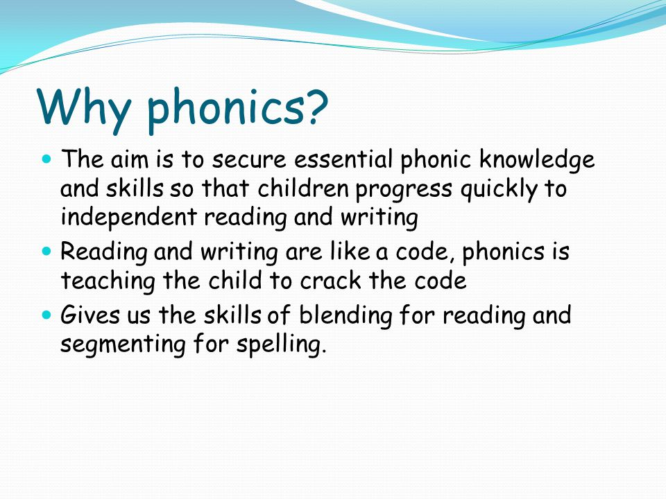 Why phonics The aim is to secure essential phonic knowledge and skills so that children progress quickly to independent reading and writing.