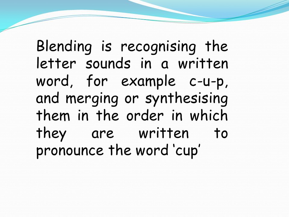 Blending is recognising the letter sounds in a written word, for example c-u-p, and merging or synthesising them in the order in which they are written to pronounce the word 'cup'