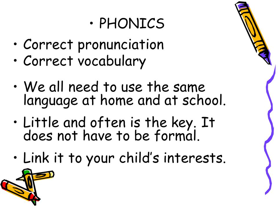 PHONICS Correct pronunciation. Correct vocabulary. We all need to use the same language at home and at school.
