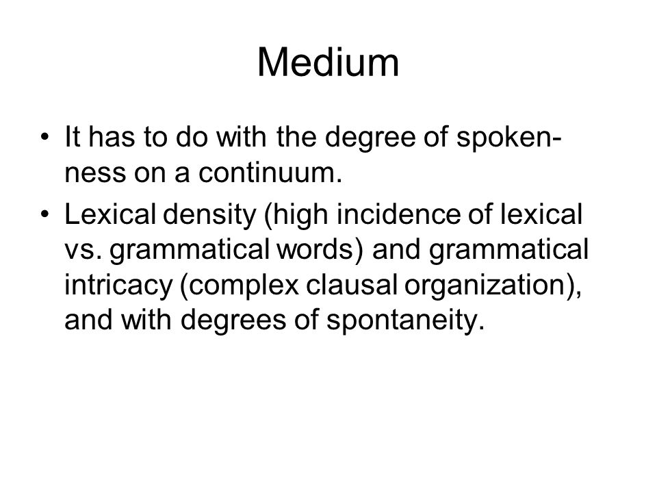 Medium It has to do with the degree of spoken-ness on a continuum.