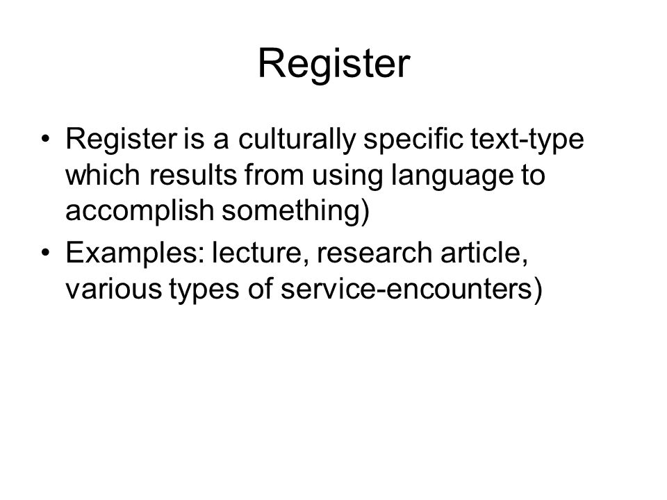Register Register is a culturally specific text-type which results from using language to accomplish something)