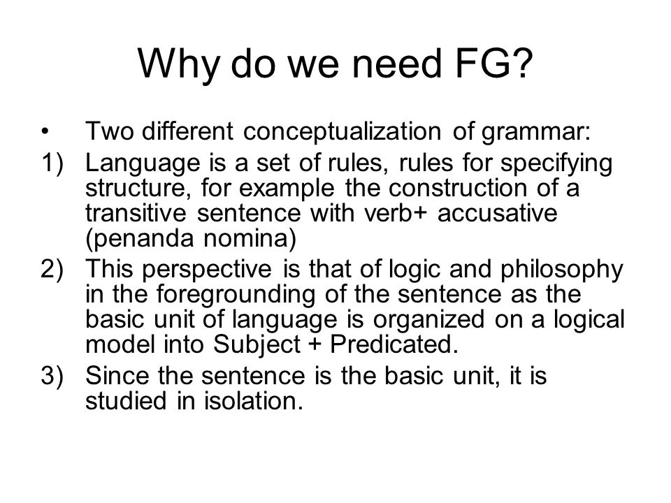 Why do we need FG Two different conceptualization of grammar: