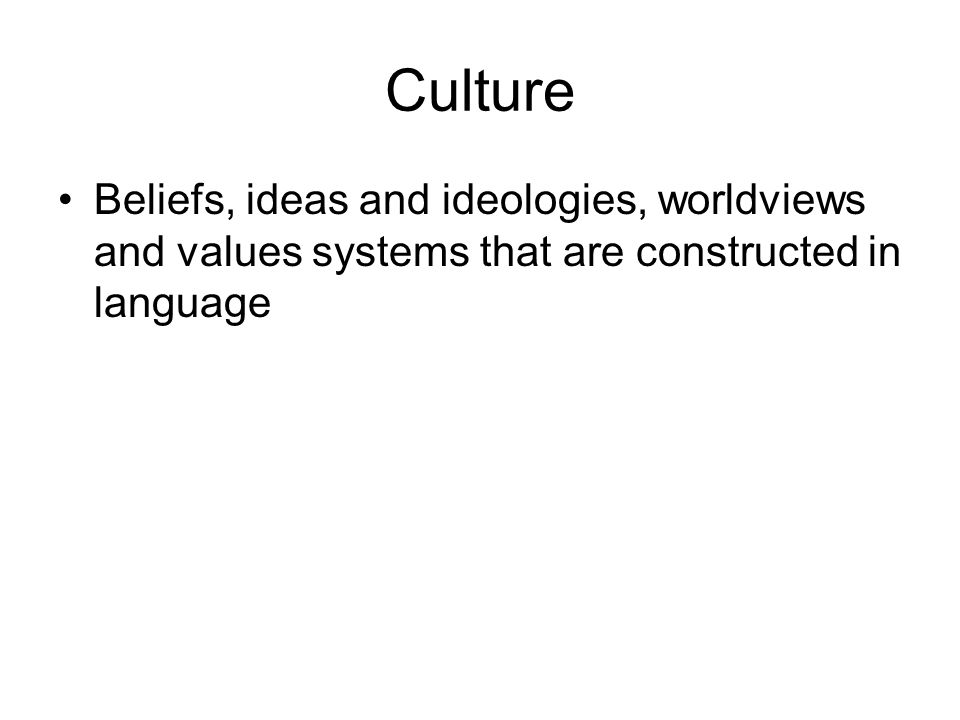 Culture Beliefs, ideas and ideologies, worldviews and values systems that are constructed in language.